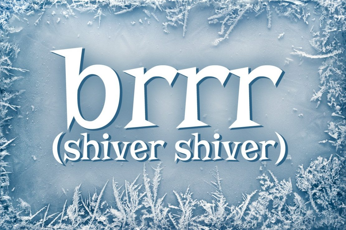 brr (shiver shiver)